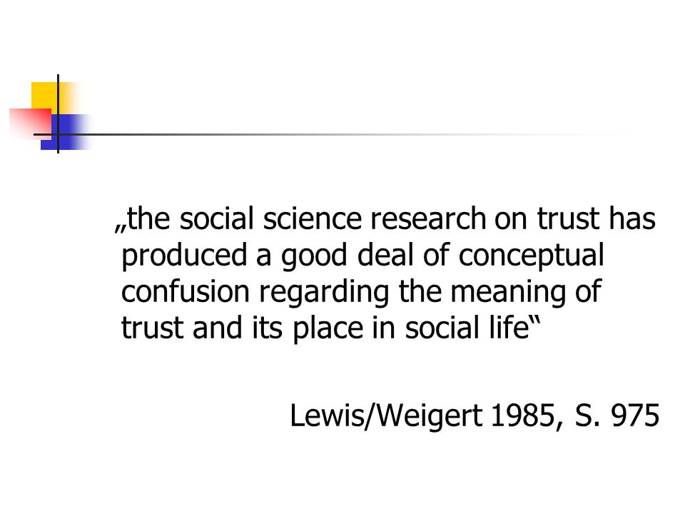 """the social science research on trust has produced a good deal of conceptual confusion regarding the meaning of trust and its place in social life"" Le"
