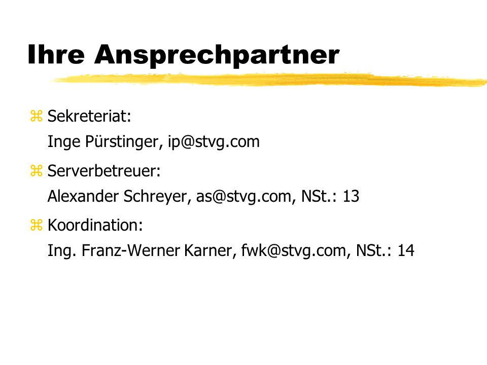 Ihre Ansprechpartner zSekreteriat: Inge Pürstinger, ip@stvg.com zServerbetreuer: Alexander Schreyer, as@stvg.com, NSt.: 13 zKoordination: Ing.