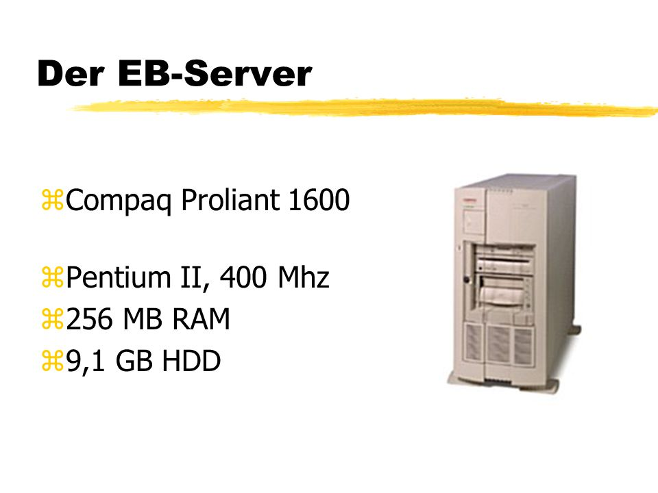 Der EB-Server zCompaq Proliant 1600 zPentium II, 400 Mhz z256 MB RAM z9,1 GB HDD