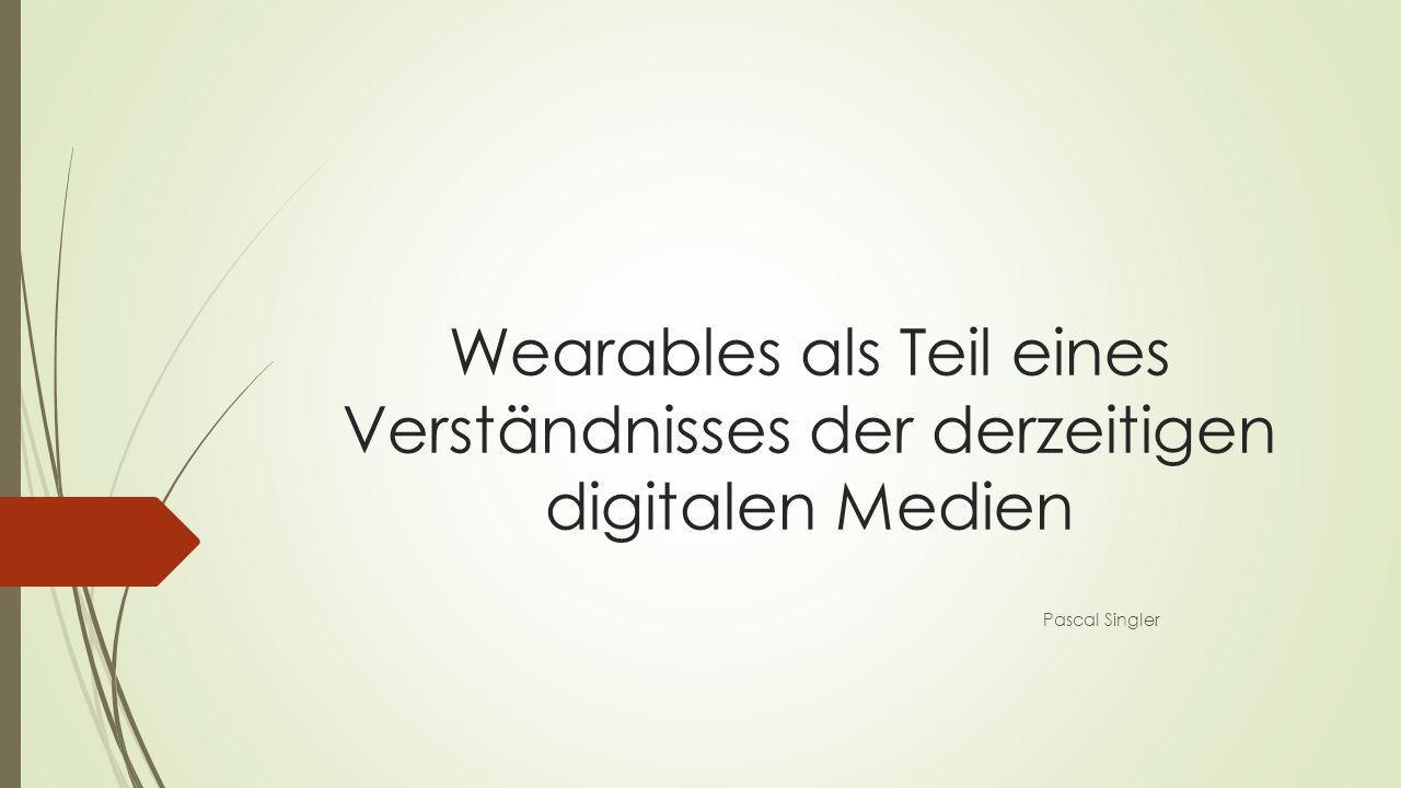 Wearables als Teil eines Verständnisses der derzeitigen digitalen Medien Pascal Singler