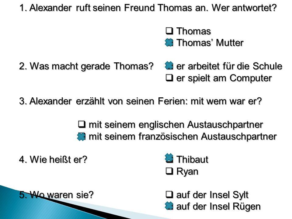 1. Alexander ruft seinen Freund Thomas an. Wer antwortet?  Thomas  Thomas' Mutter 2. Was macht gerade Thomas?  er arbeitet für die Schule  er spie