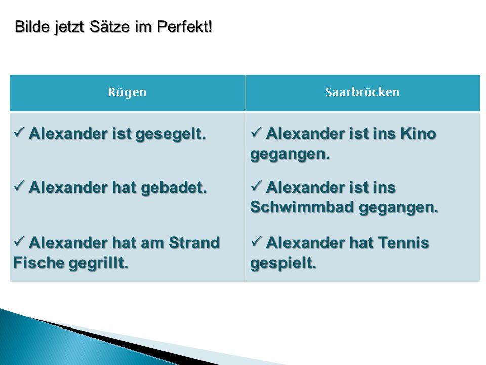 Bilde jetzt Sätze im Perfekt! RügenSaarbrücken  Alexander ist gesegelt.  Alexander hat gebadet.  Alexander hat am Strand Fische gegrillt.  Alexand