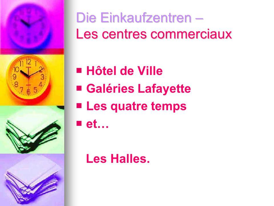 Die Einkaufzentren – Les centres commerciaux Hôtel de Ville Galéries Lafayette Les quatre temps et… Les Halles.
