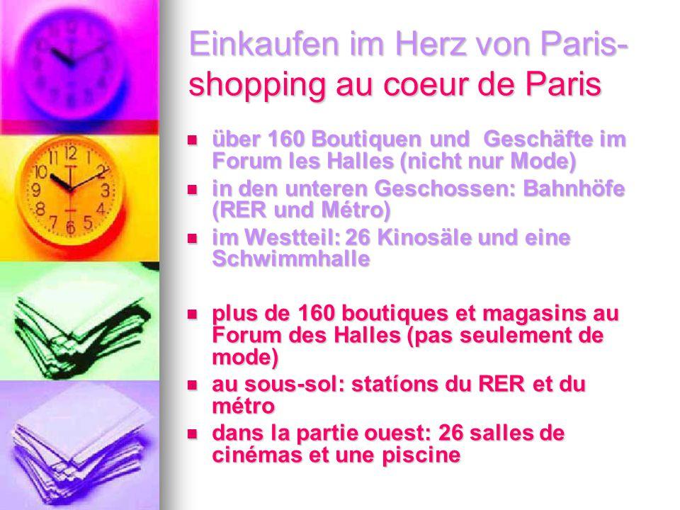 Einkaufen im Herz von Paris- shopping au coeur de Paris über 160 Boutiquen und Geschäfte im Forum les Halles (nicht nur Mode) über 160 Boutiquen und Geschäfte im Forum les Halles (nicht nur Mode) in den unteren Geschossen: Bahnhöfe (RER und Métro) in den unteren Geschossen: Bahnhöfe (RER und Métro) im Westteil: 26 Kinosäle und eine Schwimmhalle im Westteil: 26 Kinosäle und eine Schwimmhalle plus de 160 boutiques et magasins au Forum des Halles (pas seulement de mode) plus de 160 boutiques et magasins au Forum des Halles (pas seulement de mode) au sous-sol: statíons du RER et du métro au sous-sol: statíons du RER et du métro dans la partie ouest: 26 salles de cinémas et une piscine dans la partie ouest: 26 salles de cinémas et une piscine