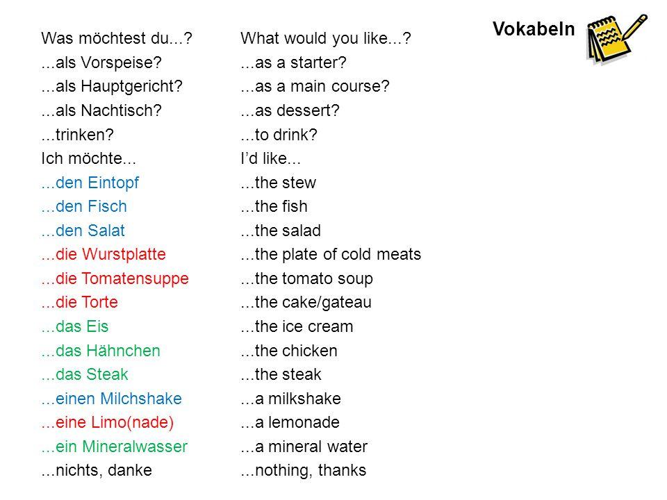 Vokabeln Was möchtest du...?...als Vorspeise?...als Hauptgericht?...als Nachtisch?...trinken? Ich möchte......den Eintopf...den Fisch...den Salat...di