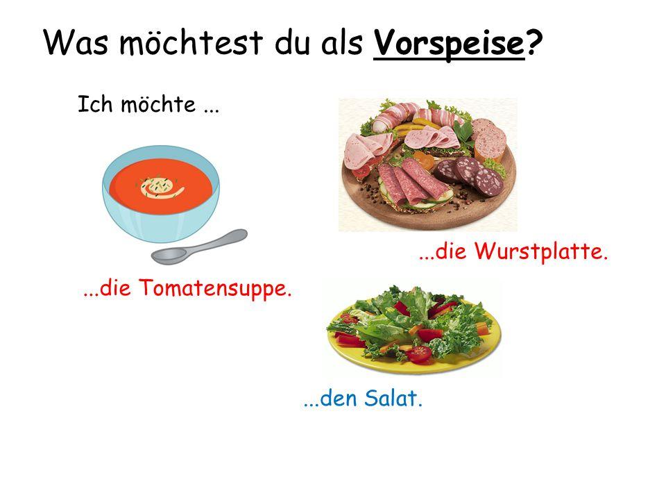 Was möchtest du als Vorspeise? Ich möchte......die Tomatensuppe....die Wurstplatte....den Salat.