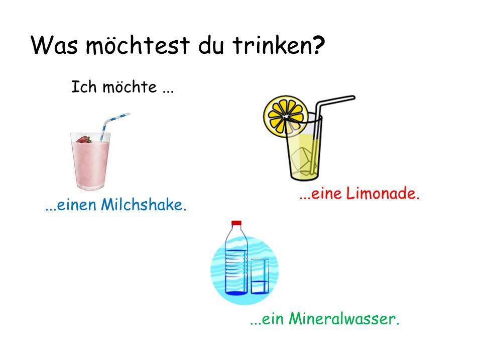 Was möchtest du trinken? Ich möchte......einen Milchshake....ein Mineralwasser....eine Limonade.