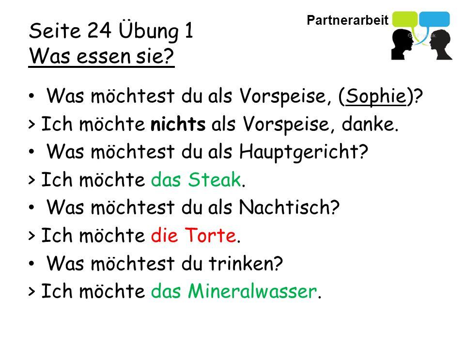 Partnerarbeit Seite 24 Übung 1 Was essen sie? Was möchtest du als Vorspeise, (Sophie)? > Ich möchte nichts als Vorspeise, danke. Was möchtest du als H