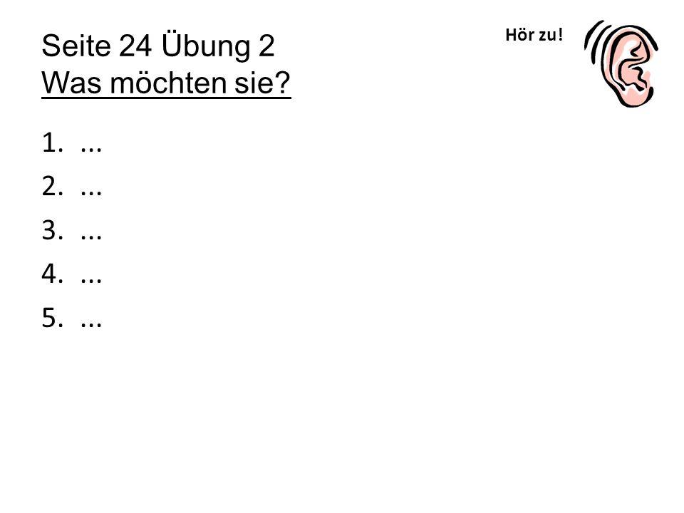 Hör zu! Seite 24 Übung 2 Was möchten sie? 1.... 2.... 3.... 4.... 5....
