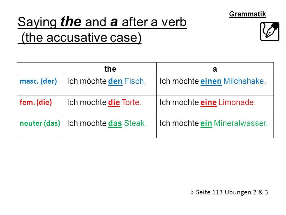 Grammatik Saying the and a after a verb (the accusative case) thea masc. (der) Ich möchte den Fisch.Ich möchte einen Milchshake. fem. (die) Ich möchte