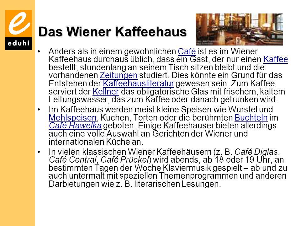 Das Wiener Kaffeehaus Anders als in einem gewöhnlichen Café ist es im Wiener Kaffeehaus durchaus üblich, dass ein Gast, der nur einen Kaffee bestellt,