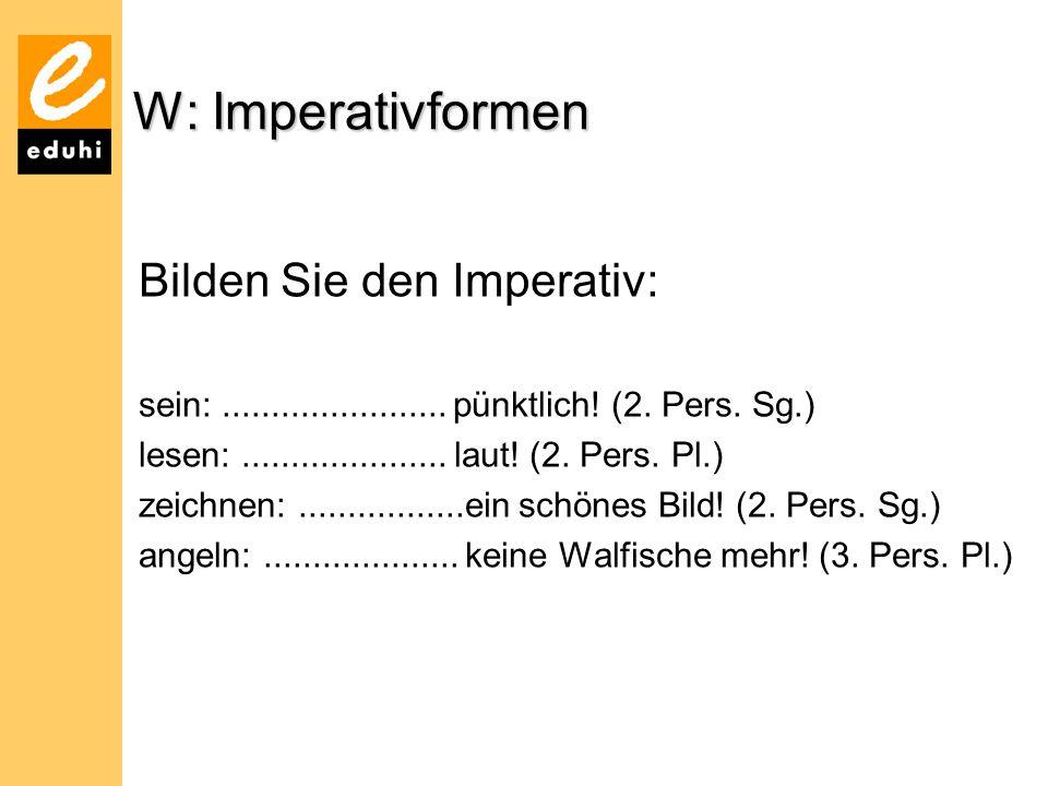 W: Imperativformen Bilden Sie den Imperativ: sein:....................... pünktlich! (2. Pers. Sg.) lesen:..................... laut! (2. Pers. Pl.) z