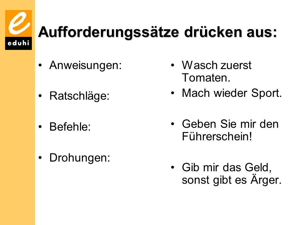 Aufforderungssätze drücken aus: Anweisungen: Ratschläge: Befehle: Drohungen: Wasch zuerst Tomaten. Mach wieder Sport. Geben Sie mir den Führerschein!