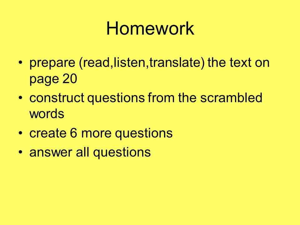 Homework prepare (read,listen,translate) the text on page 20 construct questions from the scrambled words create 6 more questions answer all questions