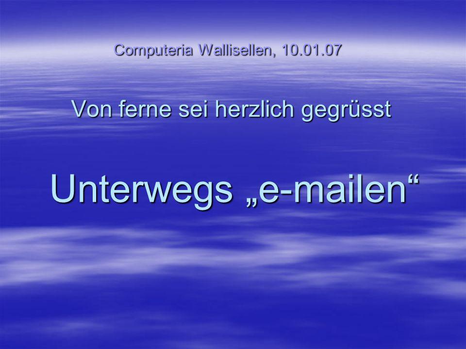 """Computeria Wallisellen, 10.01.07 Von ferne sei herzlich gegrüsst Unterwegs """"e-mailen"""""""