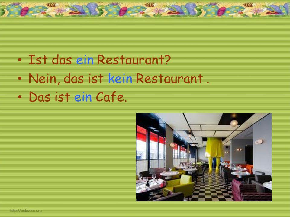 Ist das ein Restaurant? Nein, das ist kein Restaurant. Das ist ein Cafe.