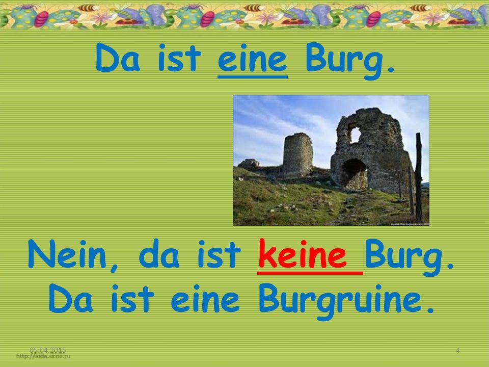 Da ist eine Burg. 05.04.20154 Nein, da ist keine Burg. Da ist eine Burgruine.