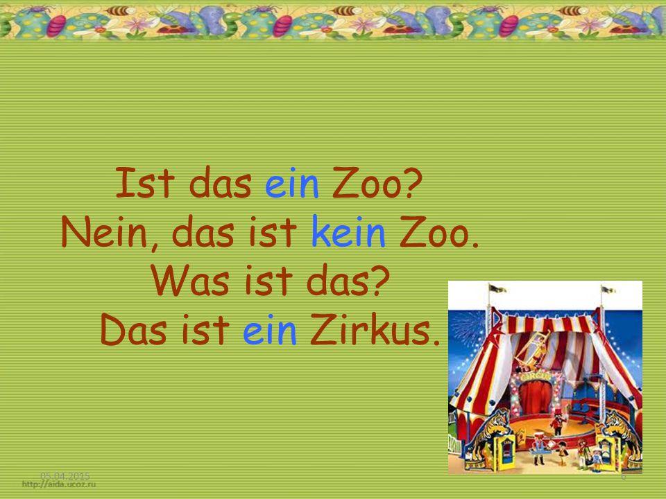 Ist das ein Zoo Nein, das ist kein Zoo. Was ist das Das ist ein Zirkus. 05.04.20156