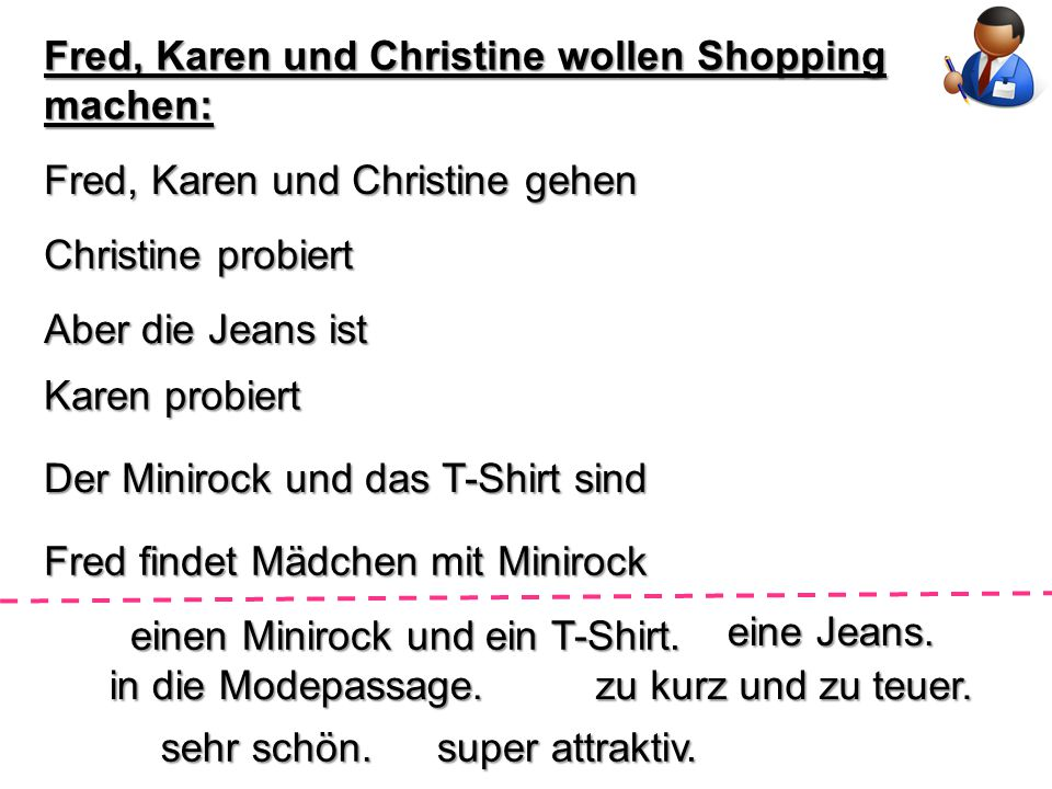 Fred, Karen und Christine wollen Shopping machen: Fred, Karen und Christine gehen Christine probiert Aber die Jeans ist Karen probiert Der Minirock und das T-Shirt sind Fred findet Mädchen mit Minirock einen Minirock und ein T-Shirt.