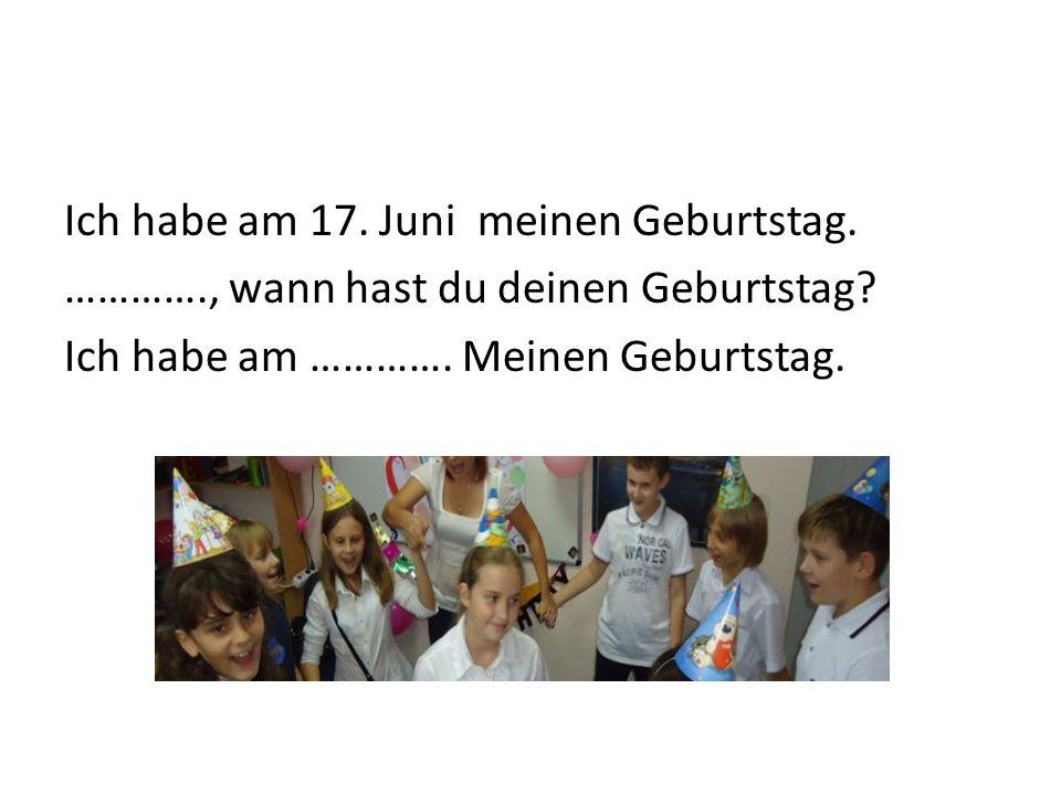 Ich habe am 17.Juni meinen Geburtstag. …………., wann hast du deinen Geburtstag.
