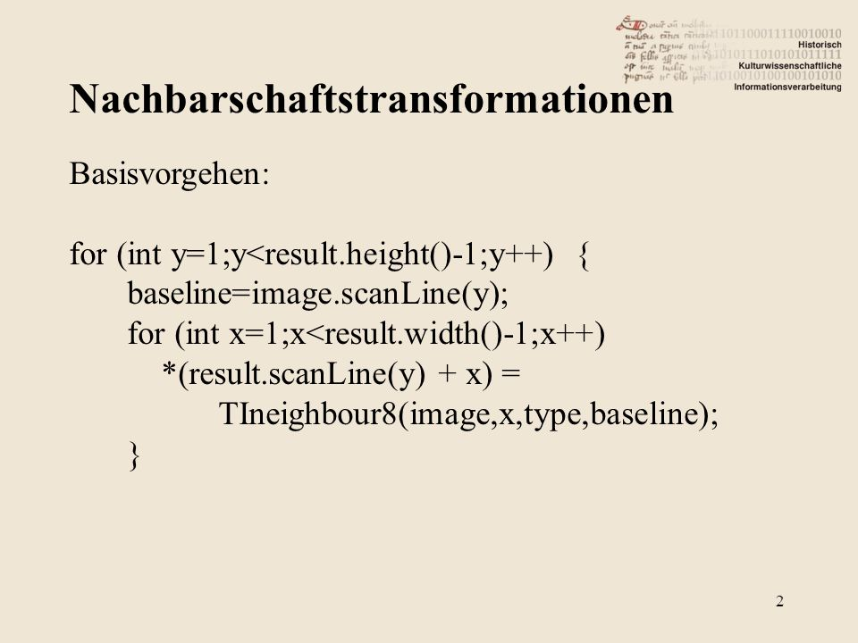 Nachbarschaftstransformationen 2 Basisvorgehen: for (int y=1;y<result.height()-1;y++) { baseline=image.scanLine(y); for (int x=1;x<result.width()-1;x++) *(result.scanLine(y) + x) = TIneighbour8(image,x,type,baseline); }