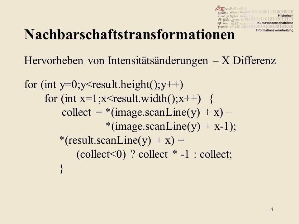 Nachbarschaftstransformationen 4 Hervorheben von Intensitätsänderungen – X Differenz for (int y=0;y<result.height();y++) for (int x=1;x<result.width();x++) { collect = *(image.scanLine(y) + x) – *(image.scanLine(y) + x-1); *(result.scanLine(y) + x) = (collect<0) .