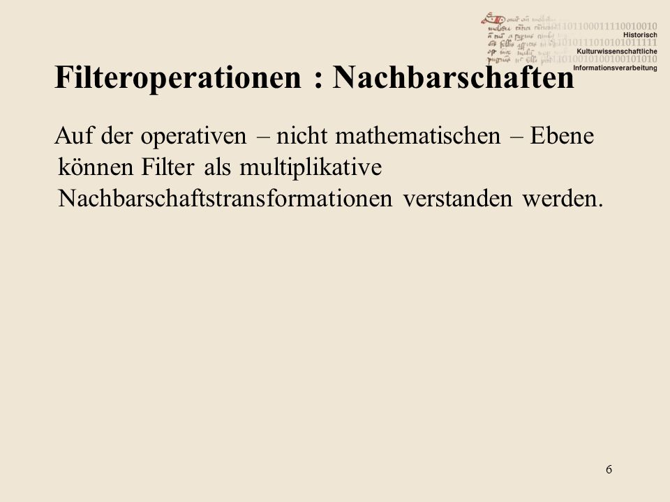Filteroperationen : Nachbarschaften 7 Filteranwendung 1 / 2: static int filter[4][9]= { 1, 1, 1, 1, 1, 1, 1, 1, 1, /* 0 = low pass 1 */ 0, 1, 0, 1, 1, 1, 0, 1, 0, /* 1 = low pass 2 */ 0,-1, 0,-1, 5,-1, 0,-1, 0, /* 2 = high pass 1 */ -1,-1,-1,-1, 9,-1,-1,-1,-1 /* 3 = high pass 2 */ }; static int divisor[4] = {9,5,1,1}; unsigned char *baseline; for (int y=1;y<result.height()-1;y++) { baseline=image.scanLine(y); for (int x=1;x<result.width()-1;x++) *(result.scanLine(y) + x) = TIfilter8(image,x,filter[type],divisor[type],baseline);