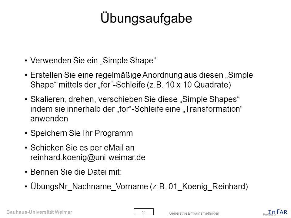 """Bauhaus-Universität Weimar 14 Generative Entwurfsmethoden Übungsaufgabe Verwenden Sie ein """"Simple Shape Erstellen Sie eine regelmäßige Anordnung aus diesen """"Simple Shape mittels der """"for -Schleife (z.B."""