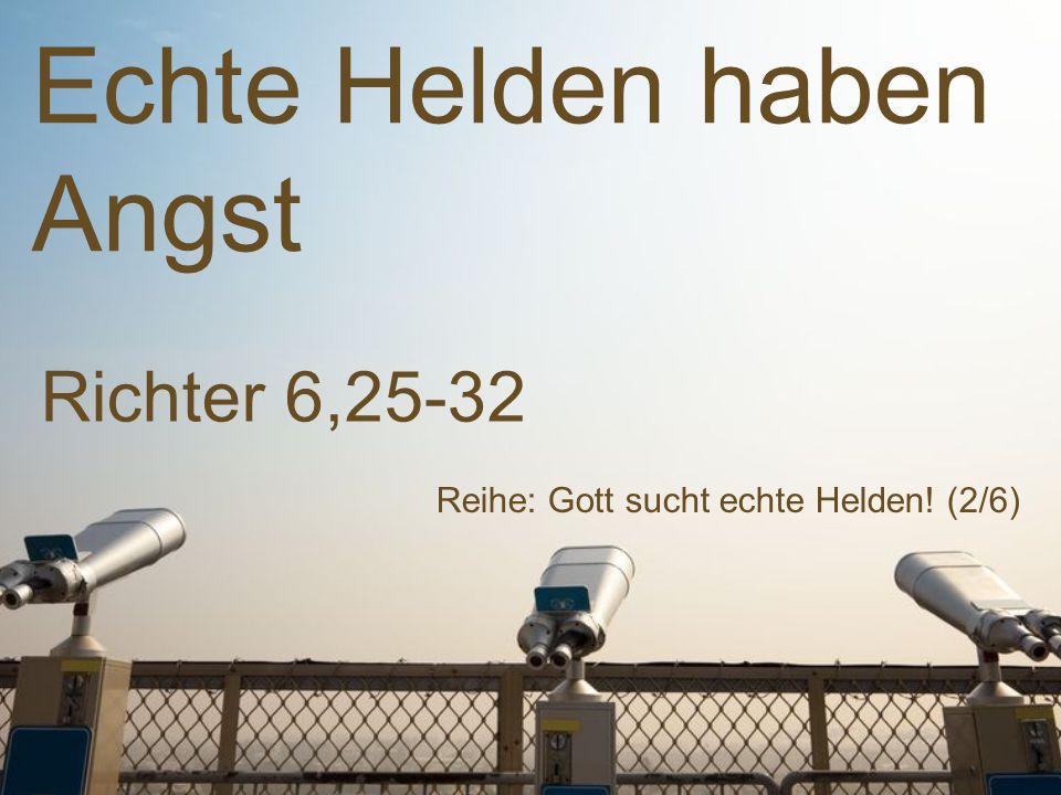 Echte Helden haben Angst Reihe: Gott sucht echte Helden! (2/6) Richter 6,25-32