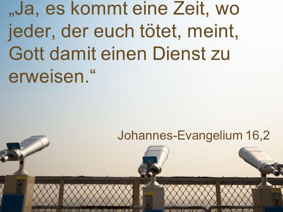 """Johannes-Evangelium 16,2 """"Ja, es kommt eine Zeit, wo jeder, der euch tötet, meint, Gott damit einen Dienst zu erweisen."""""""