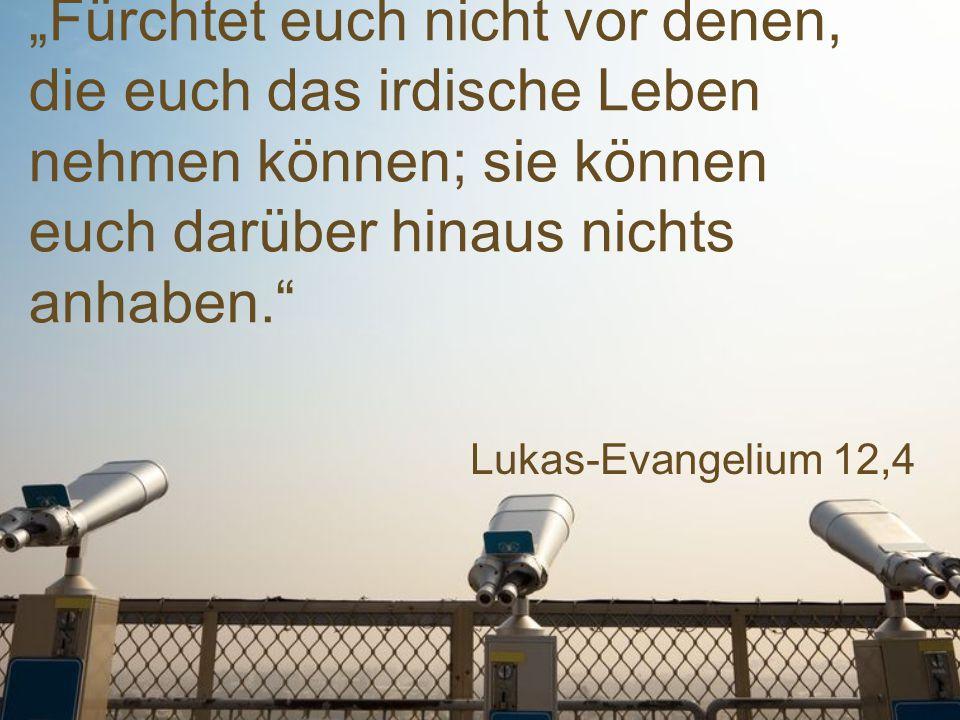 """Lukas-Evangelium 12,4 """"Fürchtet euch nicht vor denen, die euch das irdische Leben nehmen können; sie können euch darüber hinaus nichts anhaben."""""""