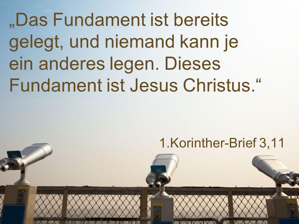 """1.Korinther-Brief 3,11 """"Das Fundament ist bereits gelegt, und niemand kann je ein anderes legen. Dieses Fundament ist Jesus Christus."""""""