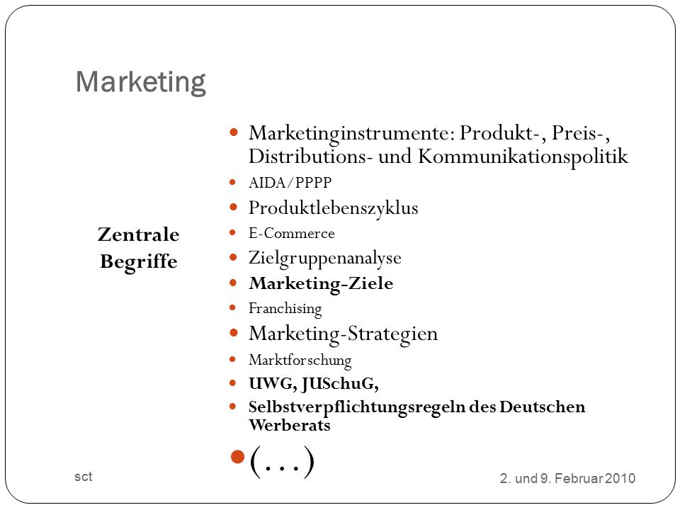 Marketing Zentrale Begriffe Marketinginstrumente: Produkt-, Preis-, Distributions- und Kommunikationspolitik AIDA/PPPP Produktlebenszyklus E-Commerce Zielgruppenanalyse Marketing-Ziele Franchising Marketing-Strategien Marktforschung UWG, JUSchuG, Selbstverpflichtungsregeln des Deutschen Werberats (…) 2.