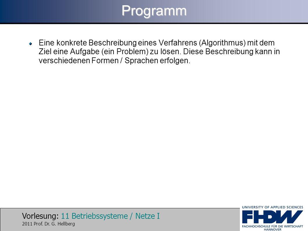 Vorlesung: 11 Betriebssysteme / Netze I 2011 Prof. Dr. G. HellbergProgramm Eine konkrete Beschreibung eines Verfahrens (Algorithmus) mit dem Ziel eine