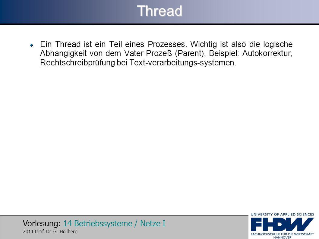 Vorlesung: 14 Betriebssysteme / Netze I 2011 Prof. Dr. G. HellbergThread Ein Thread ist ein Teil eines Prozesses. Wichtig ist also die logische Abhäng