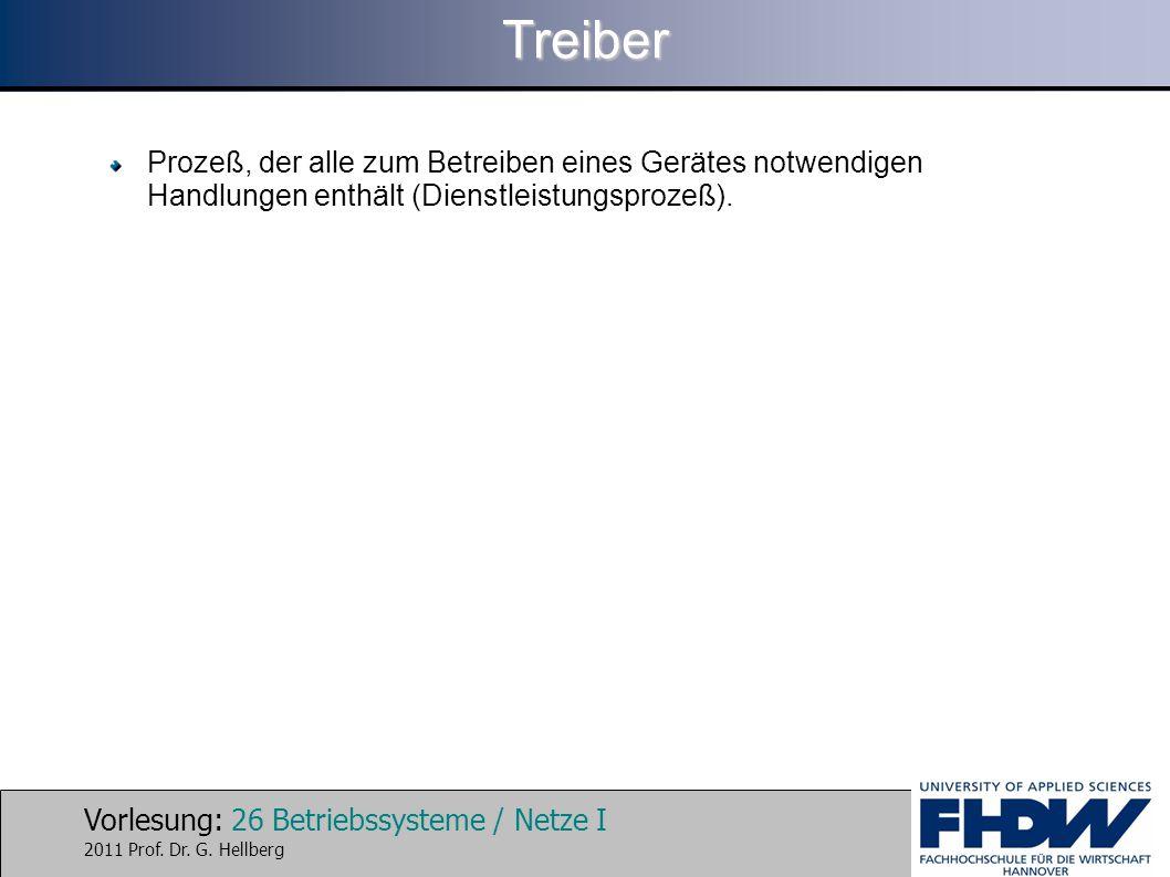Vorlesung: 26 Betriebssysteme / Netze I 2011 Prof. Dr. G. HellbergTreiber Prozeß, der alle zum Betreiben eines Gerätes notwendigen Handlungen enthält