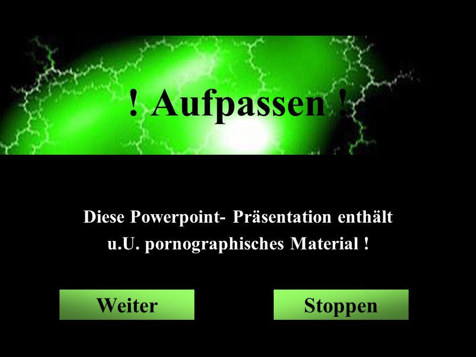 ! Aufpassen ! Diese Powerpoint- Präsentation enthält u.U. pornographisches Material ! StoppenWeiter