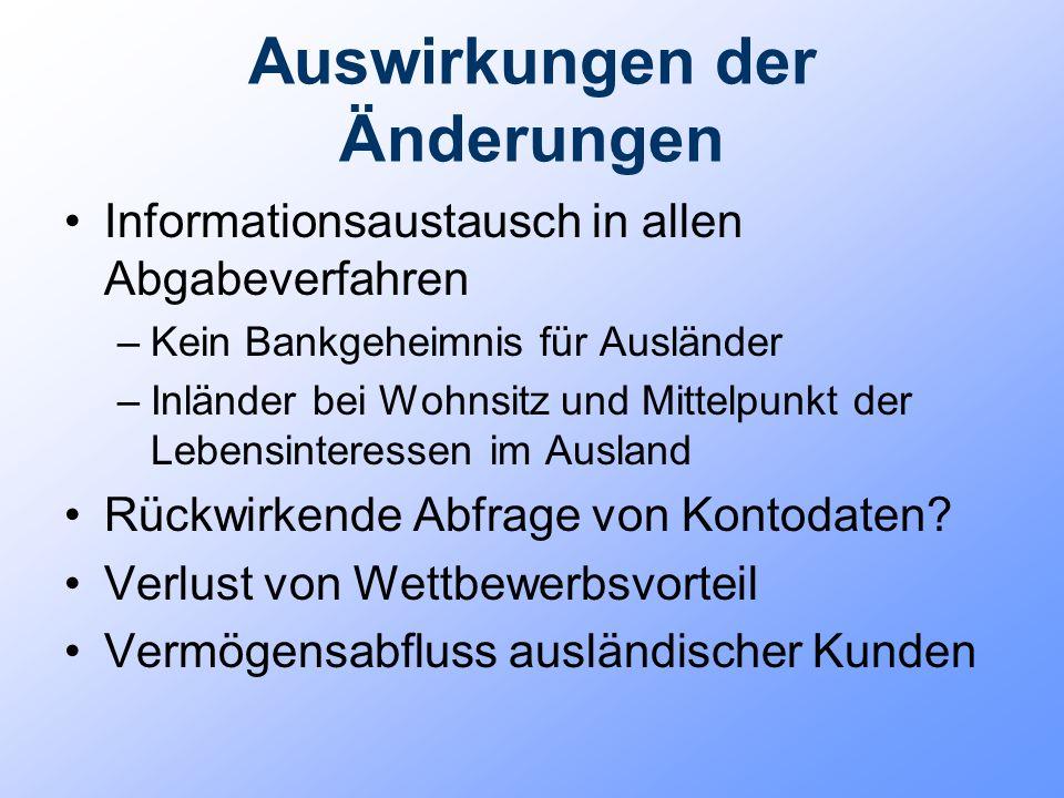 Auswirkungen der Änderungen Informationsaustausch in allen Abgabeverfahren –Kein Bankgeheimnis für Ausländer –Inländer bei Wohnsitz und Mittelpunkt de