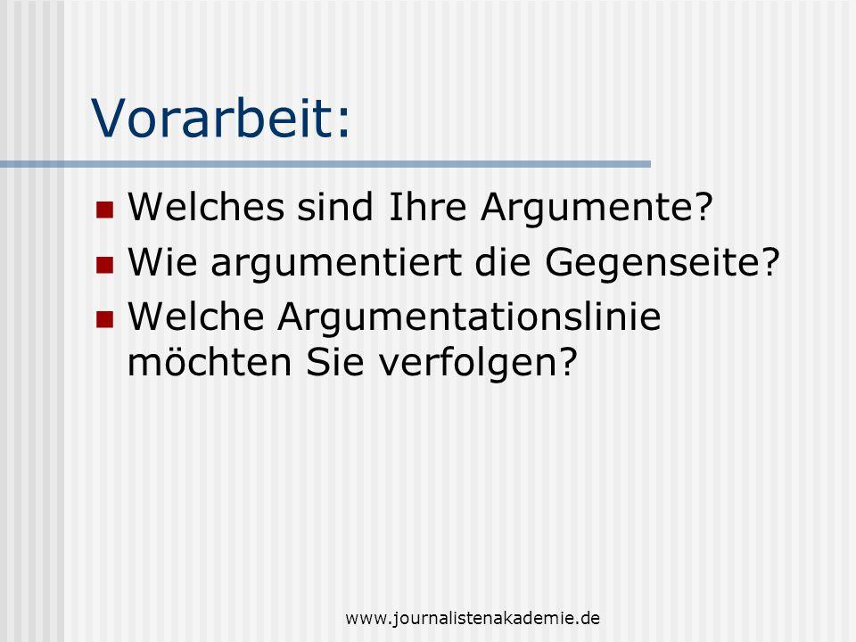 www.journalistenakademie.de Vorarbeit: Welches sind Ihre Argumente? Wie argumentiert die Gegenseite? Welche Argumentationslinie möchten Sie verfolgen?