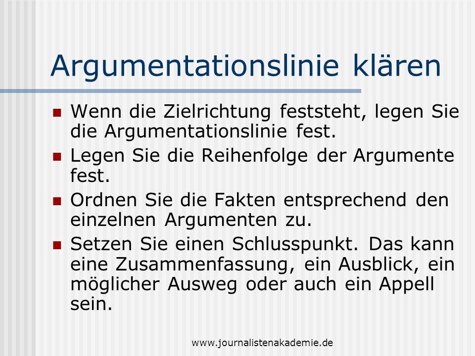 www.journalistenakademie.de Argumentationslinie klären Wenn die Zielrichtung feststeht, legen Sie die Argumentationslinie fest. Legen Sie die Reihenfo