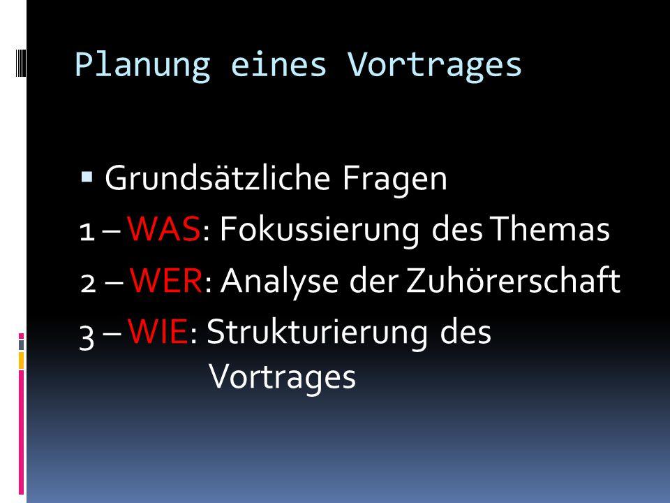 Planung eines Vortrages  Grundsätzliche Fragen 1 – WAS: Fokussierung des Themas 2 – WER: Analyse der Zuhörerschaft 3 – WIE: Strukturierung des Vortrages