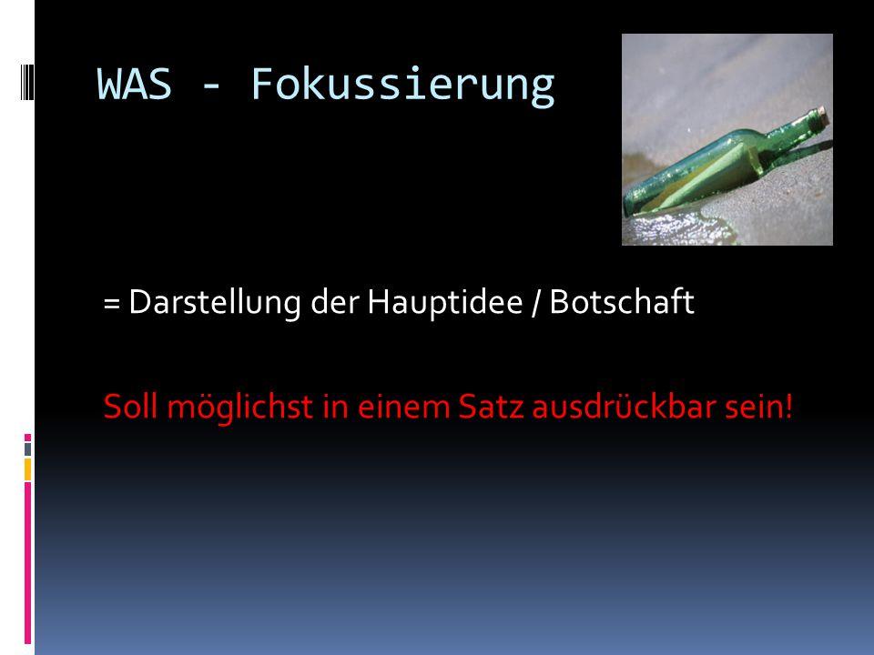WAS - Fokussierung = Darstellung der Hauptidee / Botschaft Soll möglichst in einem Satz ausdrückbar sein!