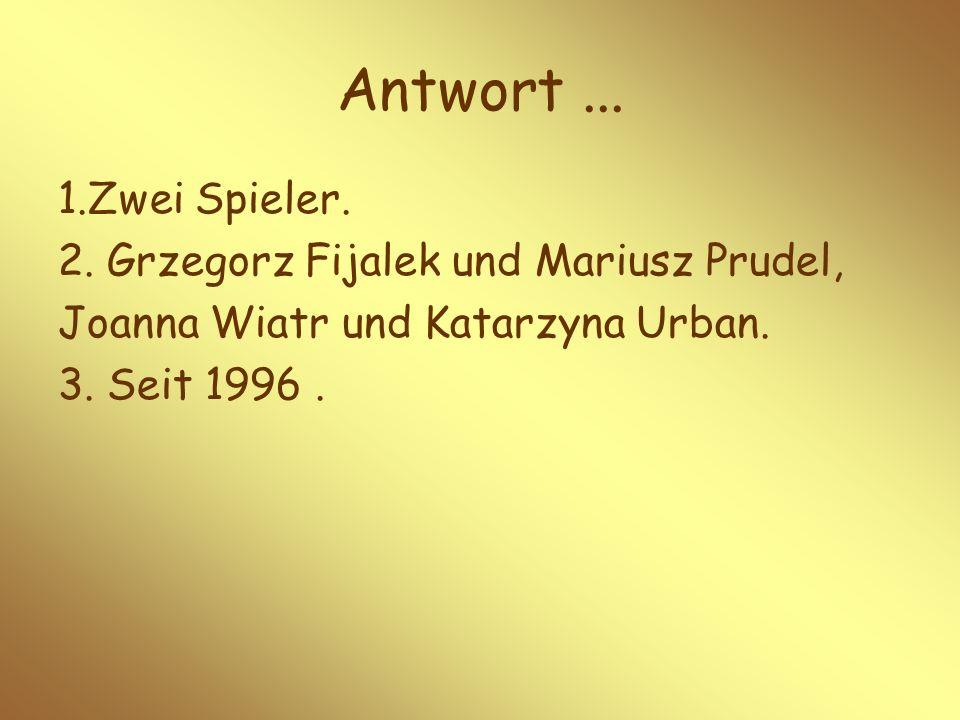 1.Zwei Spieler. 2. Grzegorz Fijalek und Mariusz Prudel, Joanna Wiatr und Katarzyna Urban. 3. Seit 1996. Antwort...