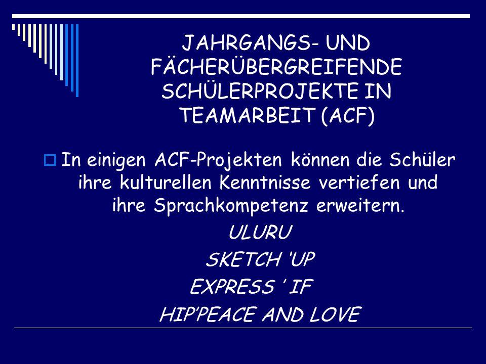 JAHRGANGS- UND FÄCHERÜBERGREIFENDE SCHÜLERPROJEKTE IN TEAMARBEIT (ACF)  In einigen ACF-Projekten können die Schüler ihre kulturellen Kenntnisse vertiefen und ihre Sprachkompetenz erweitern.