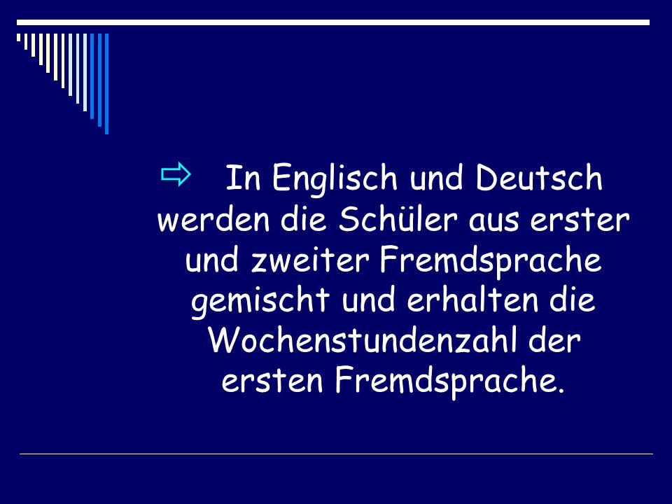  In Englisch und Deutsch werden die Schüler aus erster und zweiter Fremdsprache gemischt und erhalten die Wochenstundenzahl der ersten Fremdsprache.