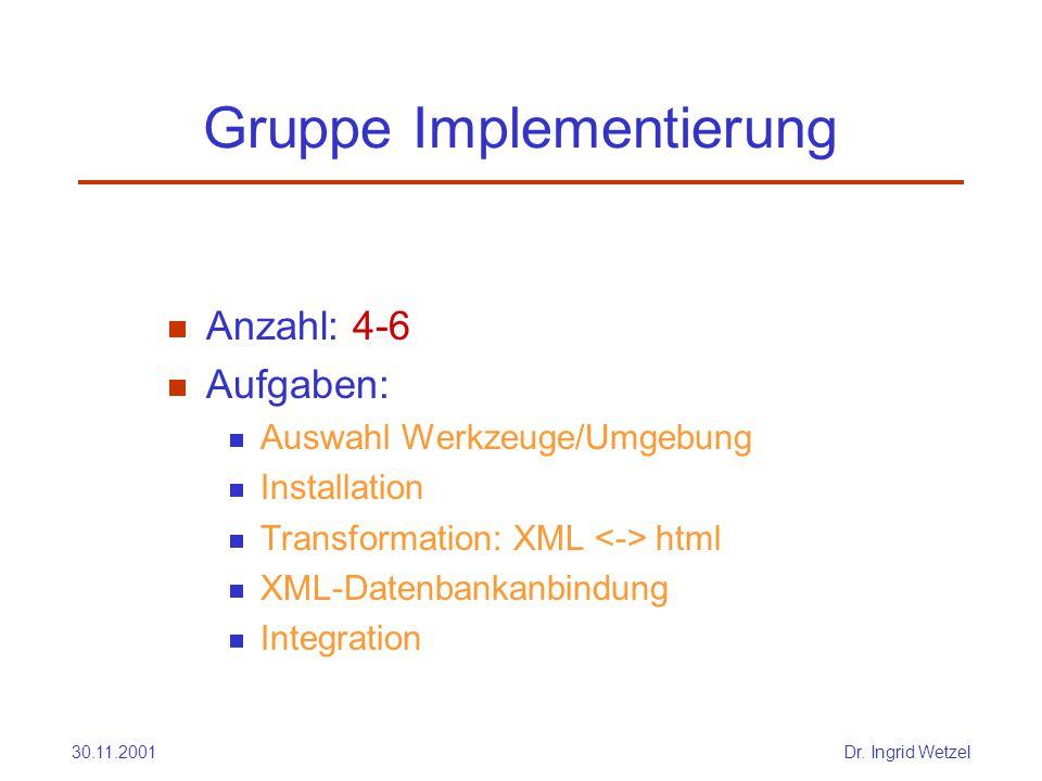 30.11.2001Dr. Ingrid Wetzel Gruppe Implementierung  Anzahl: 4-6  Aufgaben:  Auswahl Werkzeuge/Umgebung  Installation  Transformation: XML html 