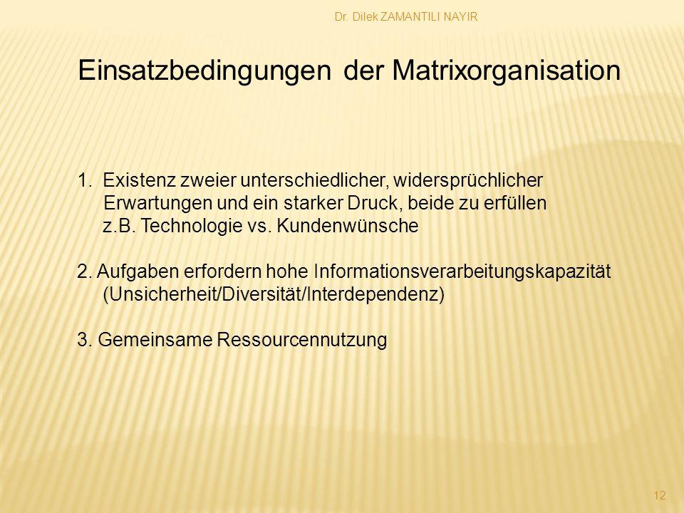 Dr. Dilek ZAMANTILI NAYIR 12 Einsatzbedingungen der Matrixorganisation 1.Existenz zweier unterschiedlicher, widersprüchlicher Erwartungen und ein star
