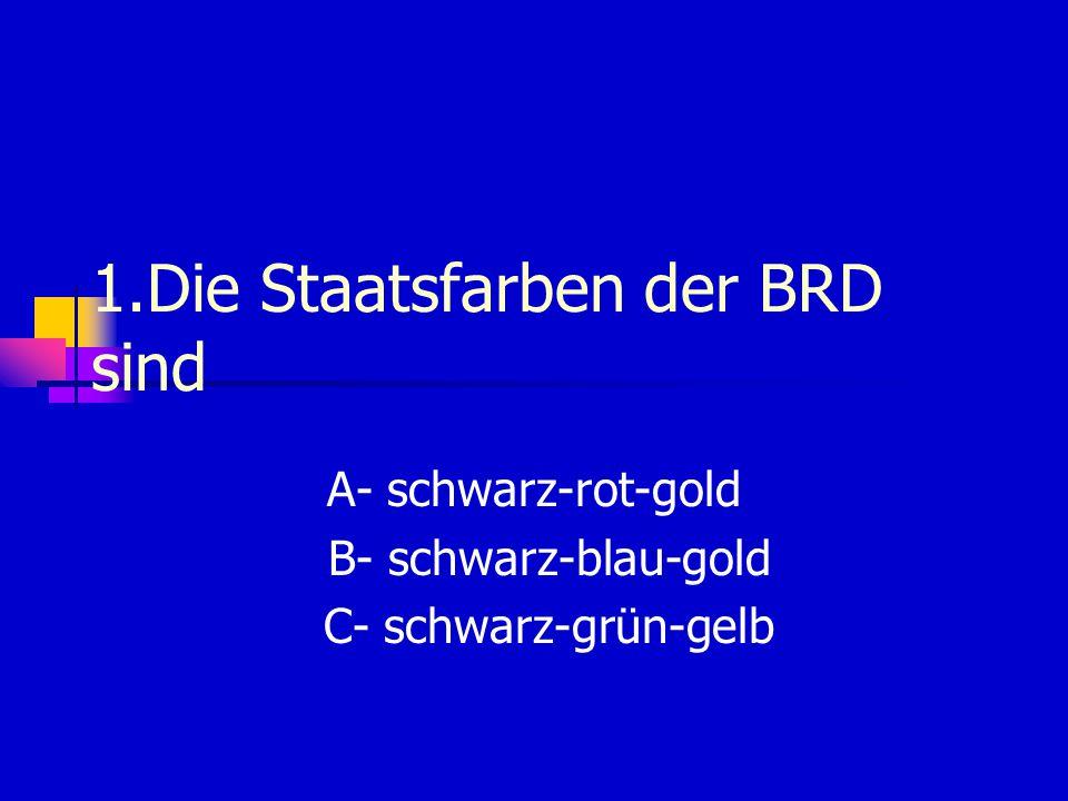 1.Die Staatsfarben der BRD sind A- schwarz-rot-gold B- schwarz-blau-gold C- schwarz-grün-gelb