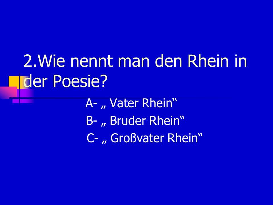 """2.Wie nennt man den Rhein in der Poesie? A- """" Vater Rhein B- """" Bruder Rhein C- """" Großvater Rhein"""