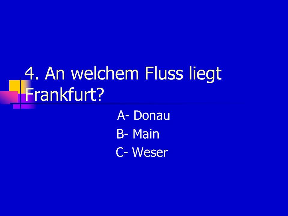 4. An welchem Fluss liegt Frankfurt? A- Donau B- Main C- Weser